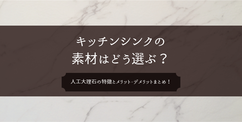 キッチンのシンクはどう選ぶ?人工大理石の特徴とメリットデメリット